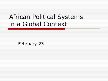 African Political Systems in a Global Context February 23.