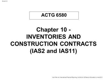 Slide 10.1 Alan Melville, International Financial Reporting, 3rd Edition, © Pearson Education Limited 2011 Chapter 10 - INVENTORIES AND CONSTRUCTION CONTRACTS.