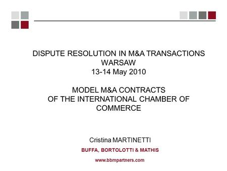 Www.bbmpartners.com Cristina MARTINETTI BUFFA, BORTOLOTTI & MATHIS DISPUTE RESOLUTION IN M&A TRANSACTIONS WARSAW 13-14 May 2010 MODEL M&A CONTRACTS OF.