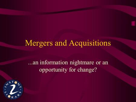 Mergers and Acquisitions...an information nightmare or an opportunity for change?