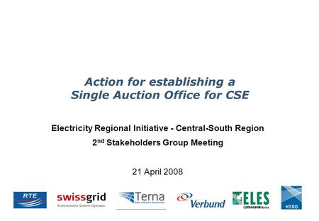 Action for establishing a Single Auction Office for CSE Electricity Regional Initiative - Central-South Region 2 nd Stakeholders Group Meeting 21 April.