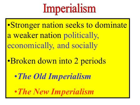 Stronger nation seeks to dominate a weaker nation politically, economically, and socially Broken down into 2 periods The Old Imperialism The New Imperialism.