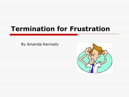 Termination for Frustration By Amanda Kennedy.  Frustration is another way a contract may be discharged  Frustration occurs where an event or events.