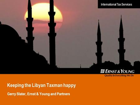 International Tax Services Keeping the Libyan Taxman happy Gerry Slater, Ernst & Young and Partners.