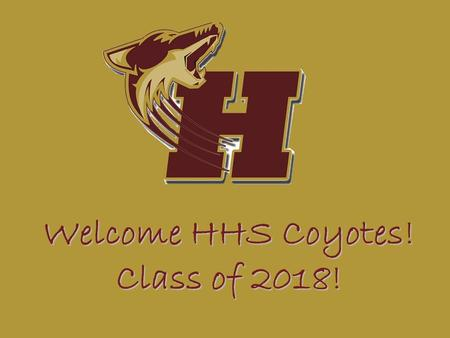 Welcome HHS Coyotes! Class of 2018!. Tonight's Agenda Welcome to Heritage High School Topics School Communications Transitioning to a New High School/9.