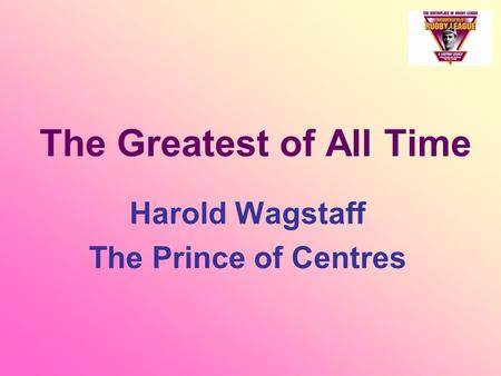 The Greatest of All Time Harold Wagstaff The Prince of Centres.