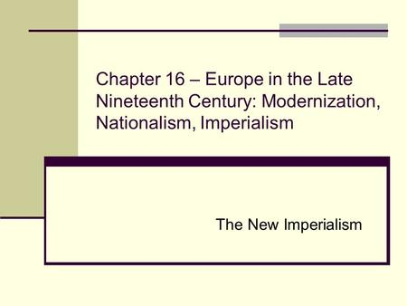 Chapter 16 – Europe in the Late Nineteenth Century: Modernization, Nationalism, Imperialism The New Imperialism.