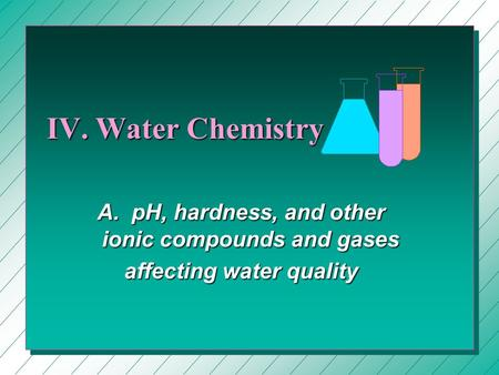IV. Water Chemistry A. pH, hardness, and other ionic compounds and gases affecting water quality.