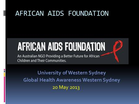 AFRICAN AIDS FOUNDATION University of Western Sydney Global Health Awareness Western Sydney 20 May 2013.