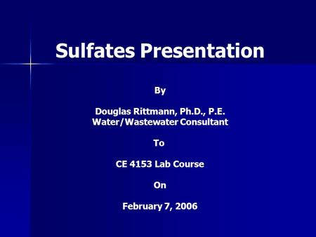 Sulfates Presentation By Douglas Rittmann, Ph.D., P.E. Water/Wastewater Consultant To CE 4153 Lab Course On February 7, 2006.