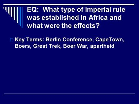 EQ: What type of imperial rule was established in Africa and what were the effects?  Key Terms: Berlin Conference, CapeTown, Boers, Great Trek, Boer War,