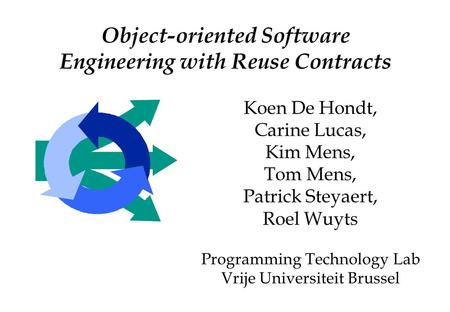 Object-oriented Software Engineering with Reuse Contracts Koen De Hondt, Carine Lucas, Kim Mens, Tom Mens, Patrick Steyaert, Roel Wuyts Programming Technology.