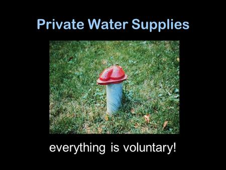 "Private Water Supplies everything is voluntary!. Sanitary well cap Grout seal Good casing Sloping Ground Soil Bedrock Groundwater ""aquifer"" Water Table."