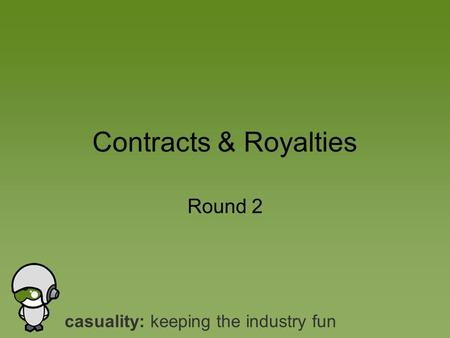 Casuality: keeping the industry fun Round 2 Contracts & Royalties.