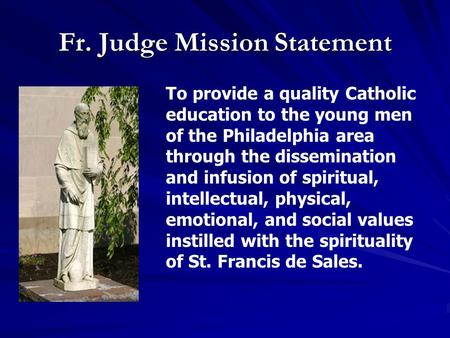 Fr. Judge Mission Statement To provide a quality Catholic education to the young men of the Philadelphia area through the dissemination and infusion of.