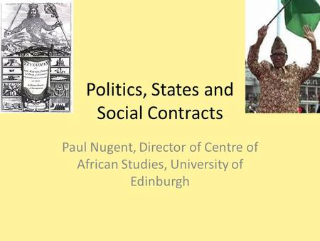 Politics, States and Social Contracts Paul Nugent, Director of Centre of African Studies, University of Edinburgh.