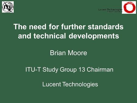 The need for further standards and technical developments Brian Moore ITU-T Study Group 13 Chairman Lucent Technologies.