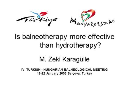 Is balneotherapy more effective than hydrotherapy? M. Zeki Karagülle IV. TURKISH - HUNGARIAN BALNEOLOGICAL MEETING 18-22 January 2006 Balçova, Turkey.