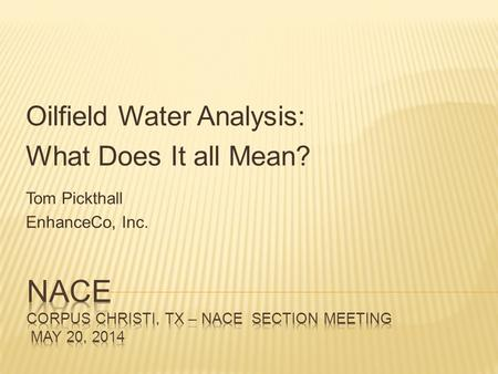 Oilfield Water Analysis: What Does It all Mean? Tom Pickthall EnhanceCo, Inc.