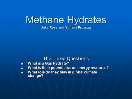 Methane Hydrates Jake Ross and Yuliana Proenza The Three Questions What is a Gas Hydrate? What is a Gas Hydrate? What is their potential as an energy resource?