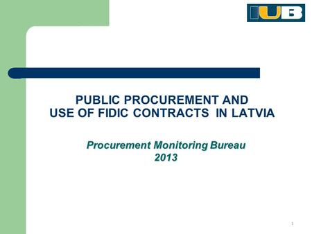 1 PUBLIC PROCUREMENT AND USE OF FIDIC CONTRACTS IN LATVIA Procurement Monitoring Bureau 2013.