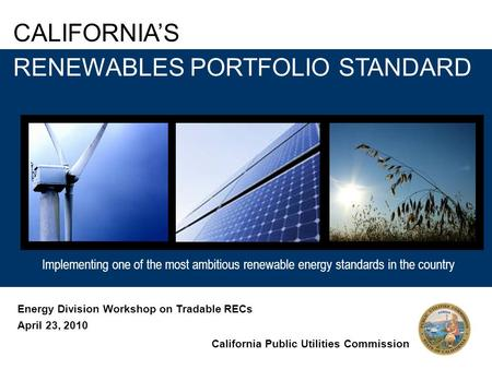 Implementing one of the most ambitious renewable energy standards in the country CALIFORNIA'S Implementing one of the most ambitious renewable energy standards.
