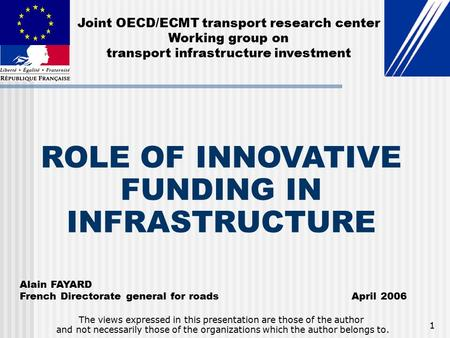1 ROLE OF INNOVATIVE FUNDING IN INFRASTRUCTURE Alain FAYARD French Directorate general for roads April 2006 The views expressed in this presentation are.