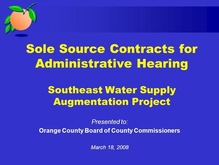 Sole Source Contracts for Administrative Hearing Southeast Water Supply Augmentation Project Presented to: Orange County Board of County Commissioners.