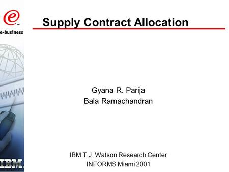 Supply Contract Allocation Gyana R. Parija Bala Ramachandran IBM T.J. Watson Research Center INFORMS Miami 2001.