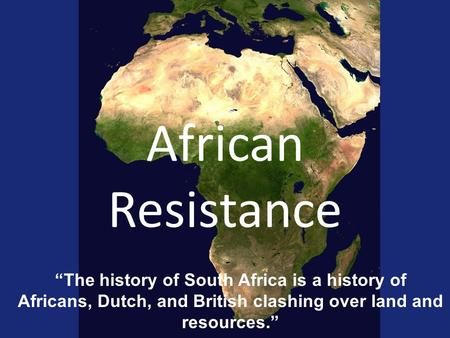 "African Resistance ""The history of South Africa is a history of Africans, Dutch, and British clashing over land and resources."""