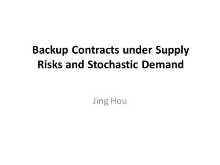 Backup Contracts under Supply Risks and Stochastic Demand Jing Hou.
