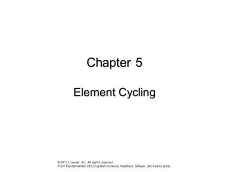 Chapter 5 Element Cycling © 2013 Elsevier, Inc. All rights reserved. From Fundamentals of Ecosystem Science, Weathers, Strayer, and Likens (eds).