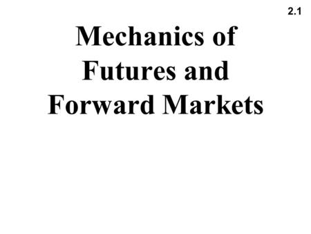 2.1 Mechanics of Futures and Forward Markets. 2.2 Futures Contracts Available on a wide range of underlyings Exchange traded Specifications need to be.
