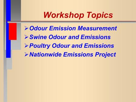 Workshop Topics  Odour Emission Measurement  Swine Odour and Emissions  Poultry Odour and Emissions  Nationwide Emissions Project.