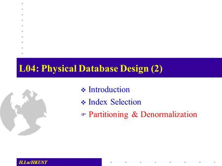 H.Lu/HKUST L04: Physical Database Design (2)  Introduction  Index Selection  Partitioning & Denormalization.