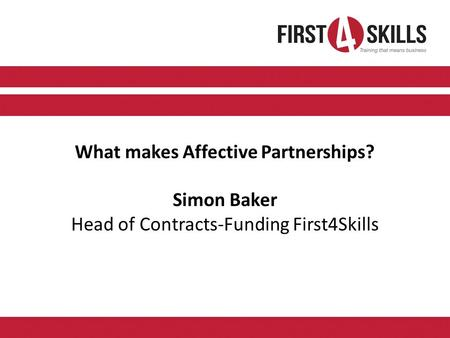 What makes Affective Partnerships? Simon Baker Head of Contracts-Funding First4Skills.