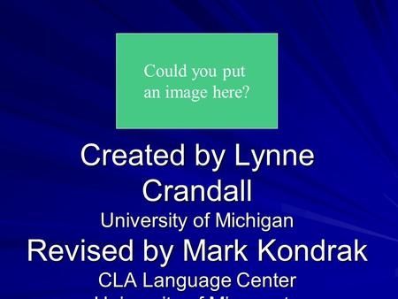 Created by Lynne Crandall University of Michigan Revised by Mark Kondrak CLA Language Center University of Minnesota Could you put an image here?