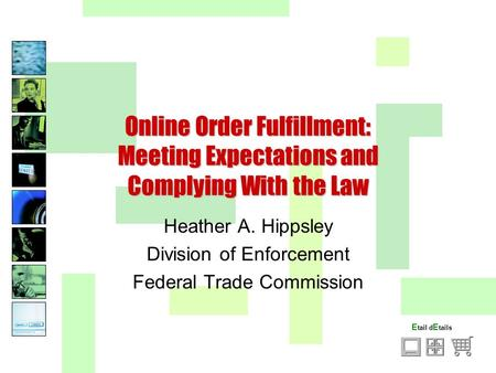 E tail d E tails Online Order Fulfillment: Meeting Expectations and Complying With the Law Heather A. Hippsley Division of Enforcement Federal Trade Commission.