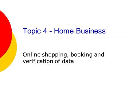 Topic 4 - Home Business Online shopping, booking and verification of data.