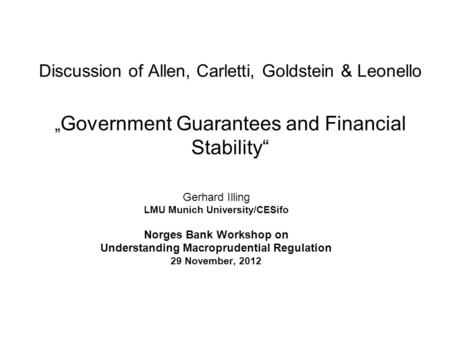 "Discussion of Allen, Carletti, Goldstein & Leonello "" Government Guarantees and Financial Stability"" Gerhard Illing LMU Munich University/CESifo Norges."