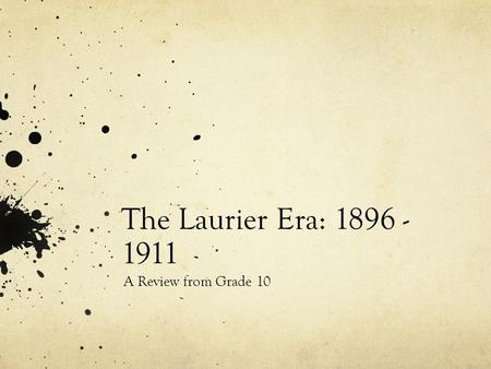 The Laurier Era: 1896 - 1911 A Review from Grade 10.