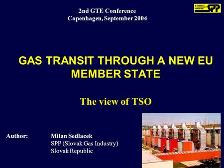 2nd GTE Conference Copenhagen, September 2004 Author:Milan Sedlacek SPP (Slovak Gas Industry) Slovak Republic GAS TRANSIT THROUGH A NEW EU MEMBER STATE.