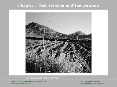 ©2002 Pearson Education, Inc. Upper Saddle River, New Jersey 07458 THE NATURE AND PROPERTIES OF SOILS, 13/e Nyle C. Brady and Ray R. Weil Chapter 7 Soil.
