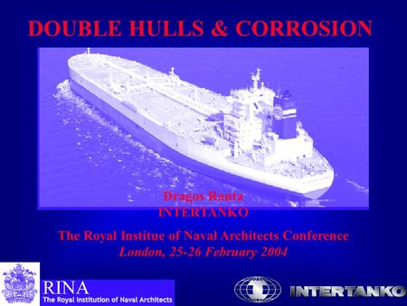 DOUBLE HULLS & CORROSION Dragos Rauta INTERTANKO The Royal Institue of Naval Architects Conference London, 25-26 February 2004.