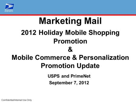 Confidential/Internal Use Only Marketing Mail 2012 Holiday Mobile Shopping Promotion & Mobile Commerce & Personalization Promotion Update USPS and PrimeNet.
