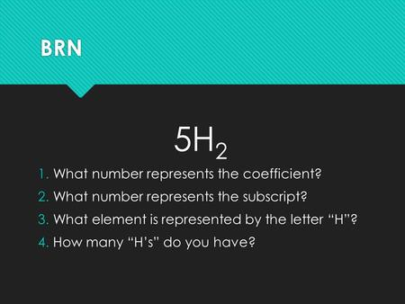 "BRN 5H 2 1.What number represents the coefficient? 2.What number represents the subscript? 3.What element is represented by the letter ""H""? 4.How many."