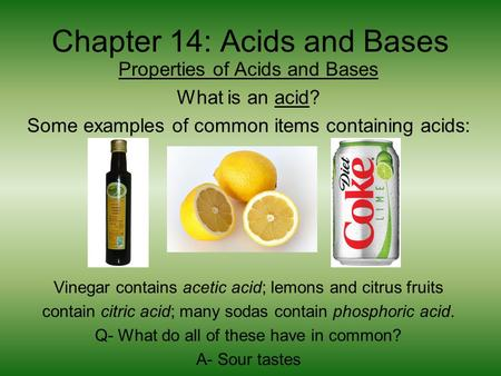 Chapter 14: Acids and Bases Properties of Acids and Bases What is an acid? Some examples of common items containing acids: Vinegar contains acetic acid;