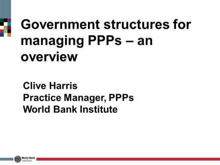 Government structures for managing PPPs – an overview Clive Harris Practice Manager, PPPs World Bank Institute.