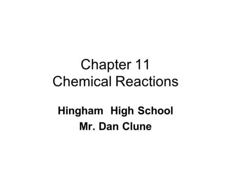 Chapter 11 Chemical Reactions Hingham High School Mr. Dan Clune.