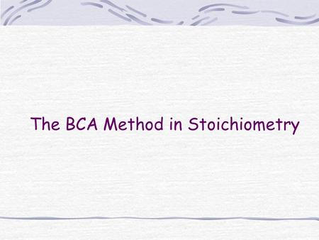 The BCA Method in Stoichiometry. Step 1- Balance the equation Hydrogen sulfide gas, which smells like rotten eggs, burns in air to produce sulfur dioxide.